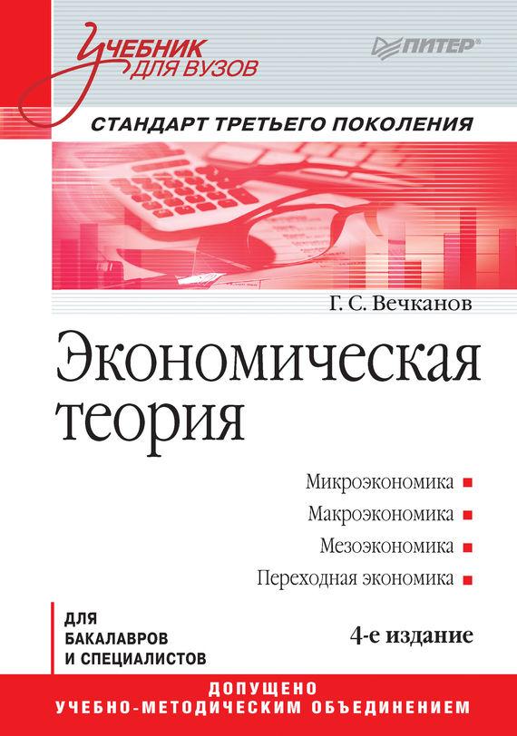 Григорий Вечканов Экономическая теория вечканов г экономическая теория для бакалавров и специалистов 4 е издание стандарт третьего поколения isbn 9785496019187