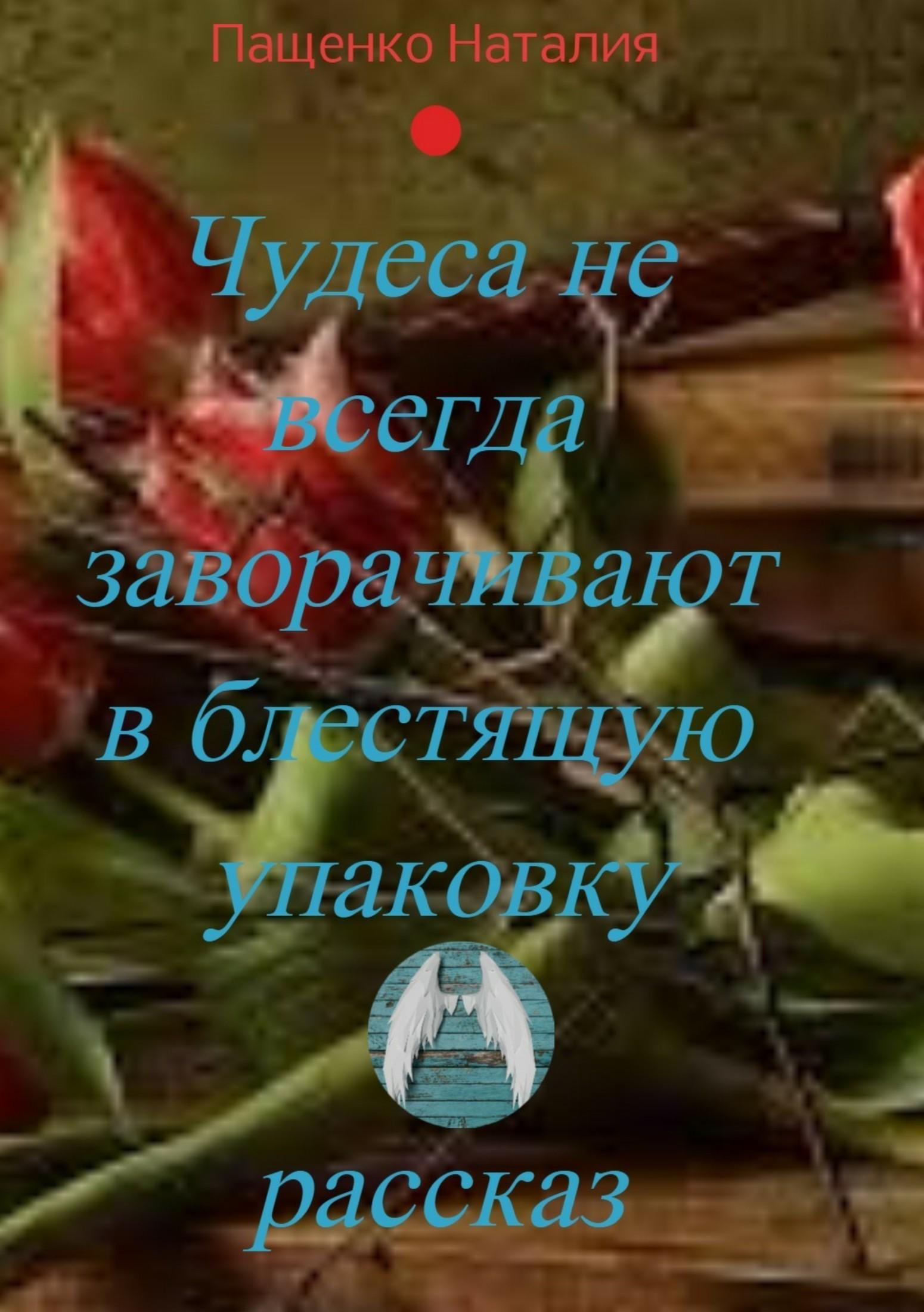 Наталия Пащенко - Чудеса не всегда заворачивают в блестящую упаковку