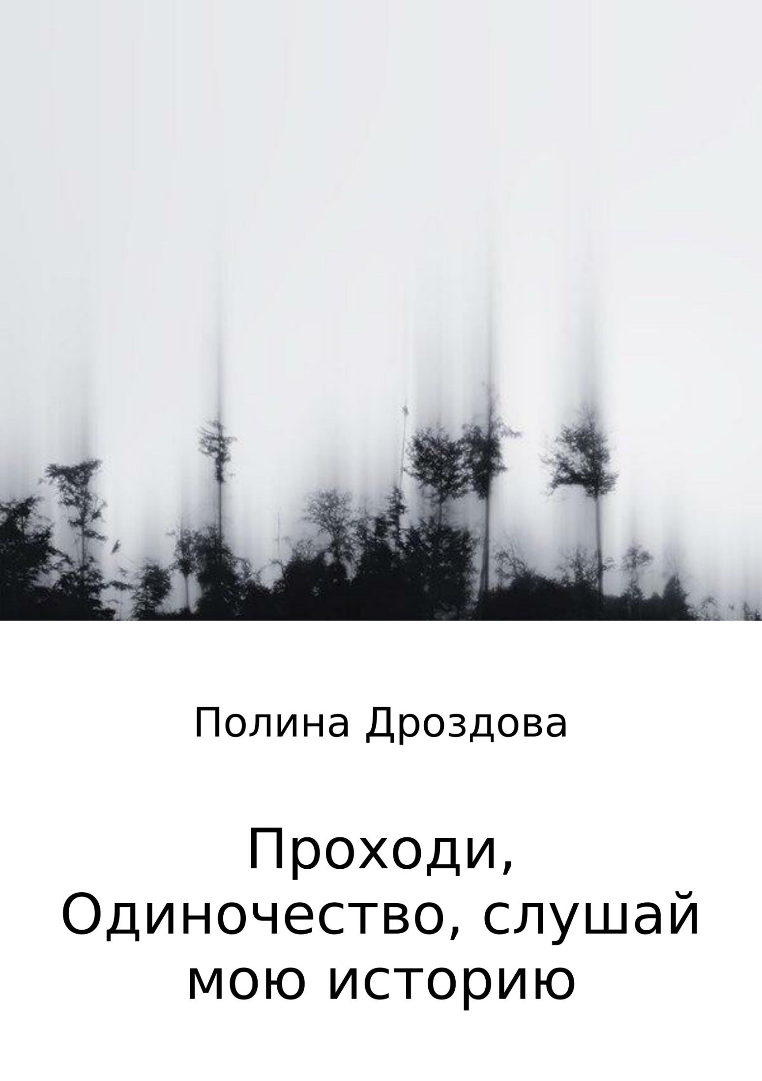 Полина Викторовна Дроздова Проходи, одиночество, слушай мою историю вот какой рассеянный