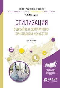 Лариса Владимировна Шокорова - Стилизация в дизайне и декоративно-прикладном искусстве 2-е изд., пер. и доп