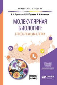 Алексей Александрович Москалев - Молекулярная биология: стресс-реакции клетки. Учебное пособие для вузов