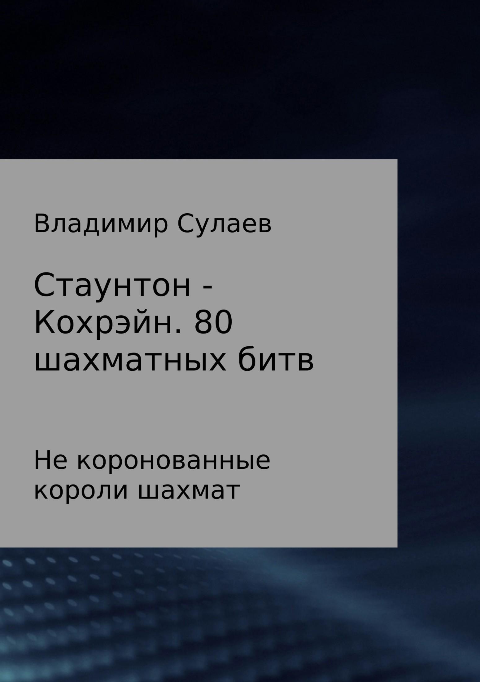 Владимир Валерьевич Сулаев Стаунтон – Кохрэйн. 80 партий владимир валерьевич сулаев диалог с