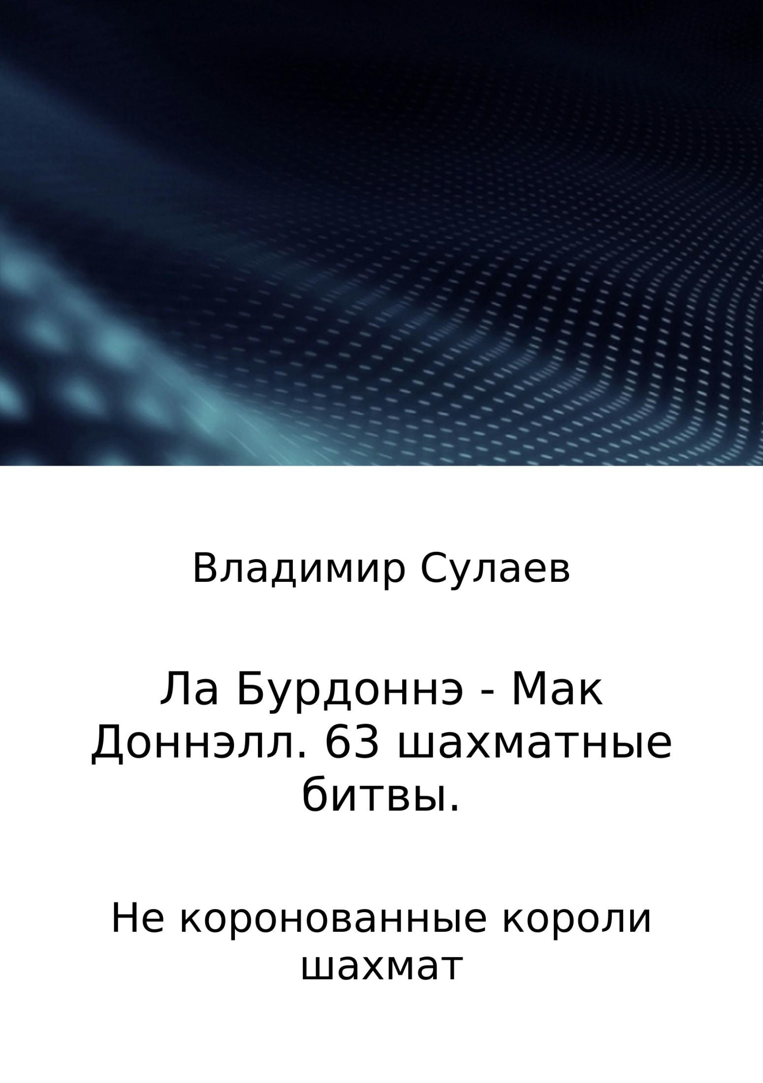 Владимир Валерьевич Сулаев Ла Бурдоннэ – Мак Доннэлл. 63 шахматные битвы владимир валерьевич сулаев ла бурдоннэ – мак доннэлл 63 шахматные битвы