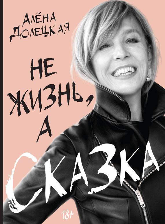 Обложка книги Не жизнь, а сказка, автор Алёна Долецкая