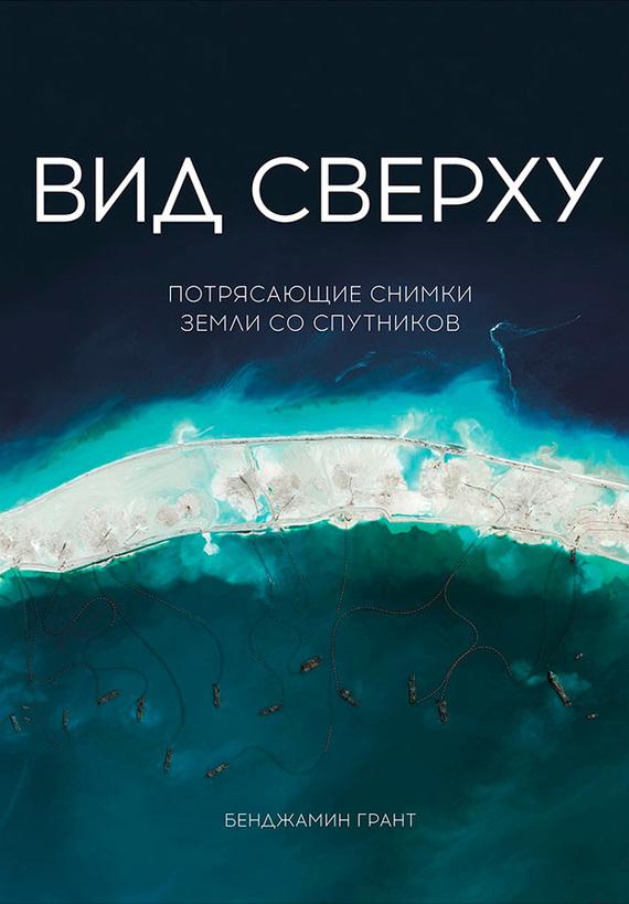 Бенджамин Грант. Вид сверху: Потрясающие снимки Земли со спутников