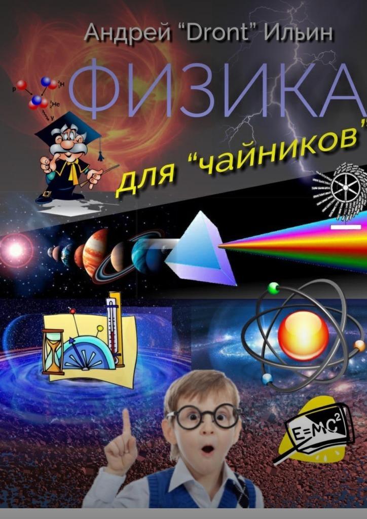 Андрей «Dront» Ильин Физика для «чайников». Несерьезное пособие чиампа р как заработать на youtube для чайников