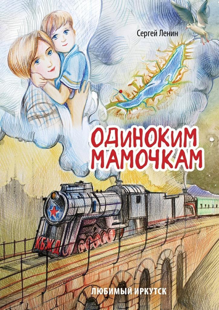 Сергей Ленин Одиноким мамочкам. Любимый Иркутск