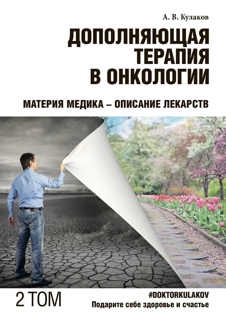 Андрей Кулаков - Дополняющая терапия вонкологии. ТОМ 2. Материя медика – Описание лекарств