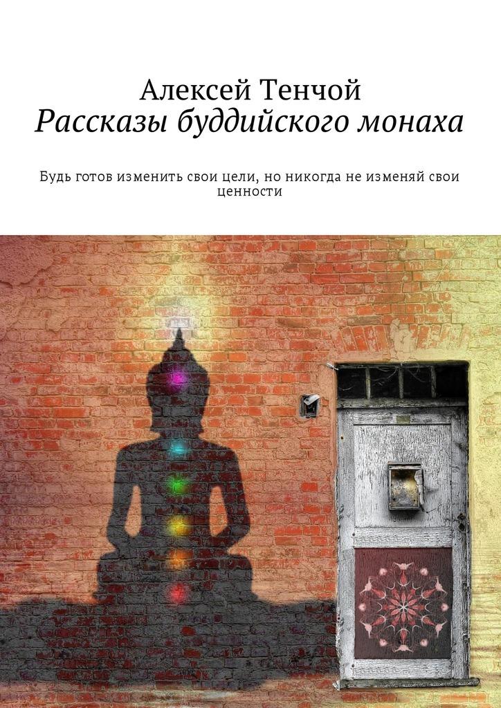 Алексей Тенчой Рассказы буддийского монаха. Будь готов изменить свои цели, но никогда не изменяй свои ценности