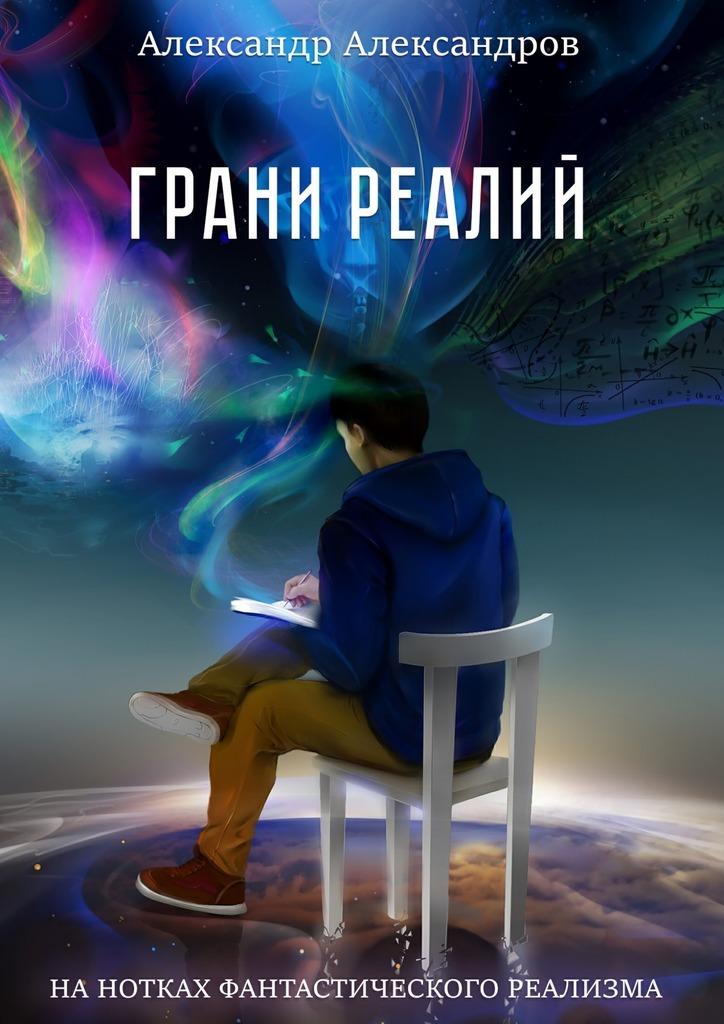 Александр Александров - Грани реалий. Нанотках фантастического реализма