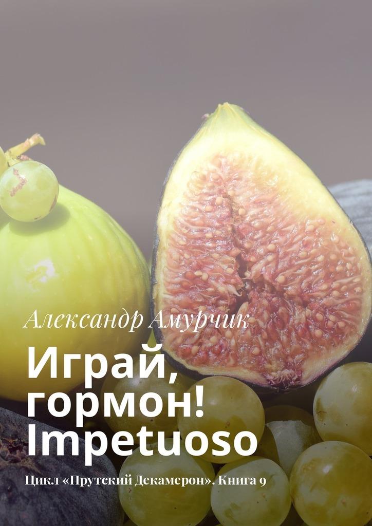 Александр Амурчик - Играй, гормон! Impetuoso. Цикл «Прутский Декамерон». Книга9