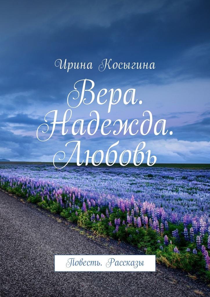 Ирина Косыгина Вера. Надежда. Любовь. Повесть. Рассказы надежда панкова стажёр повесть рассказы об интернете…