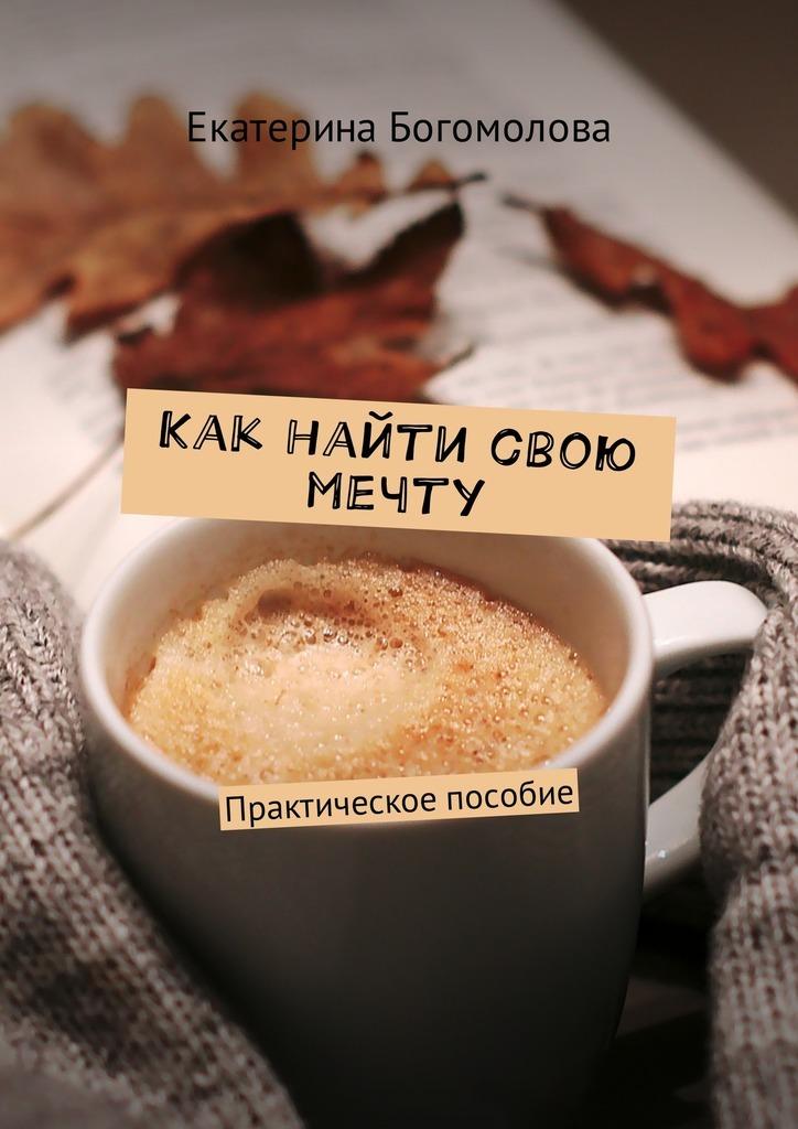 Екатерина Богомолова - Как найти свою мечту. Практическое пособие