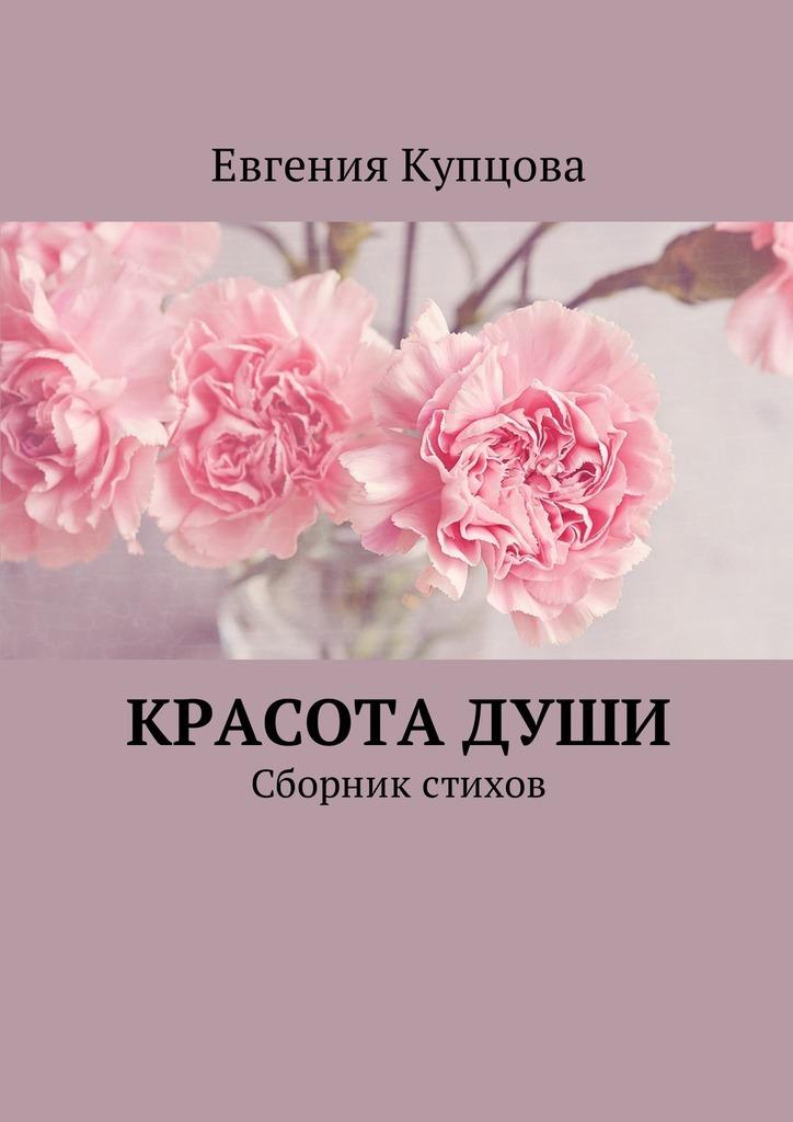 Евгения Купцова Красота души. Сборник стихов
