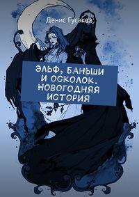 Денис Гусаков - Эльф, баньши и осколок. Новогодняя история