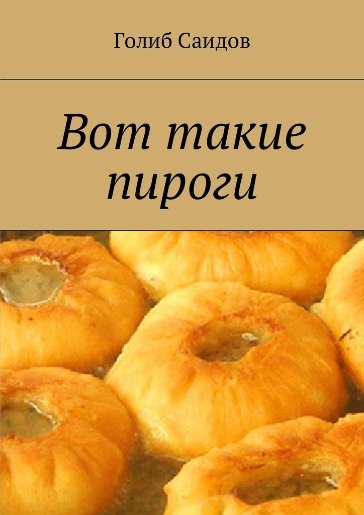 Голиб Саидов - Вот такие пироги