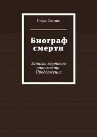 Игорь Ситник - Биограф смерти. Записки мертвого оптимиста. Продолжение