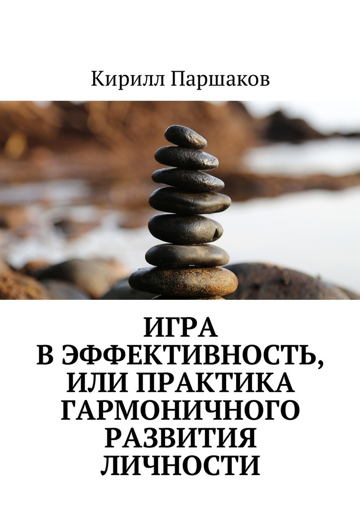 Кирилл Паршаков - Игра в эффективность, или Практика гармоничного развития личности