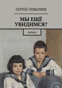 Сергей Анатольевич Поваляев - Мы ещё увидимся? Лирика