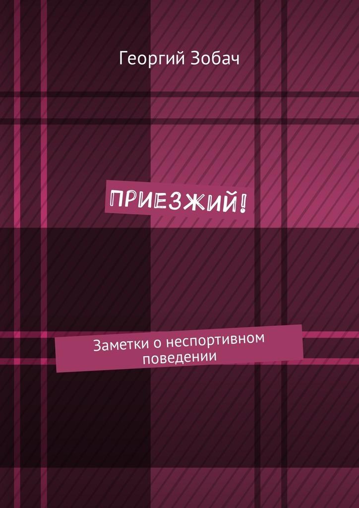 Георгий Зобач Приезжий! Заметки онеспортивном поведении заметки о россии