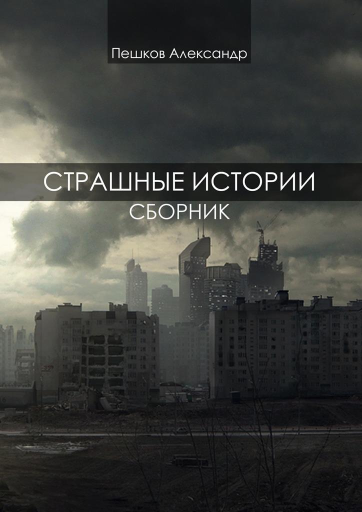 Александр Пешков - Страшные истории. Сборник