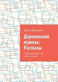 Юрий Батманов - Деревенский мужлан. Рассказы. Современная проза для легкого чтения