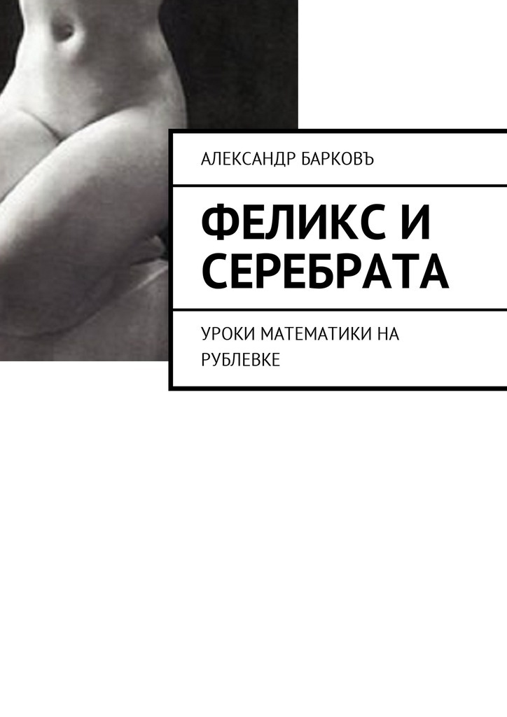Александр Барковъ - Феликс и Серебрата. Уроки математики на Рублевке