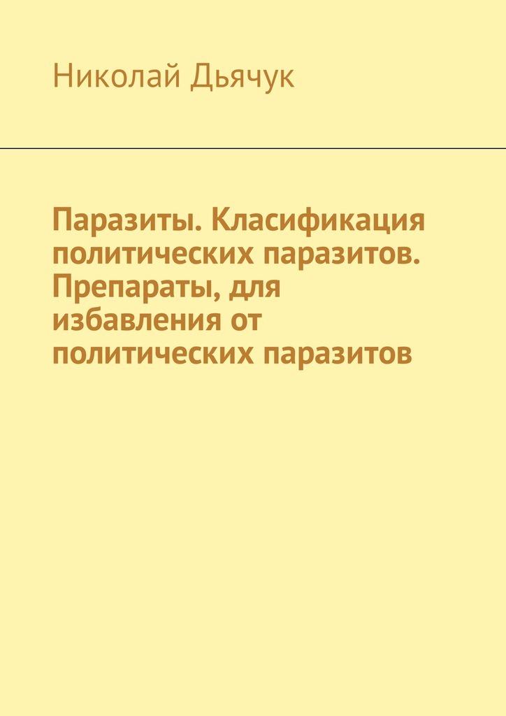 Николай Дьячук Паразиты. Класификация политических паразитов. Препараты, для избавления от политических паразитов николай минский на общественные темы