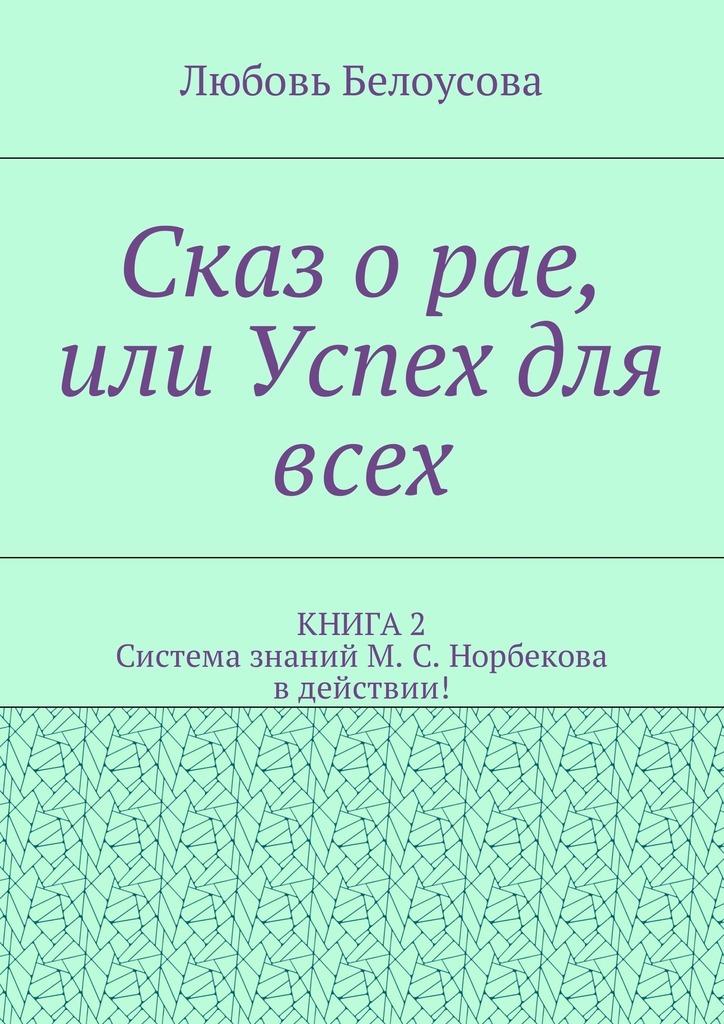 Любовь Белоусова - Сказ о рае, или Успех для всех. КНИГА 2. Система знаний М. С. Норбекова в действии!