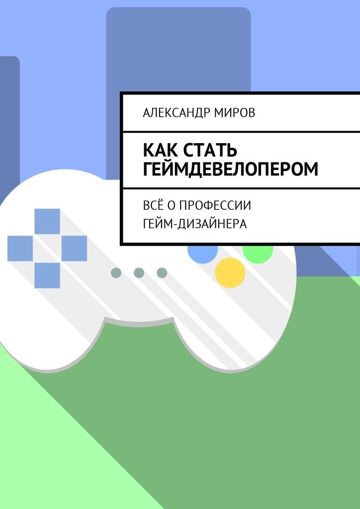 Александр Миров Как стать геймдевелопером. Всё опрофессии гейм-дизайнера