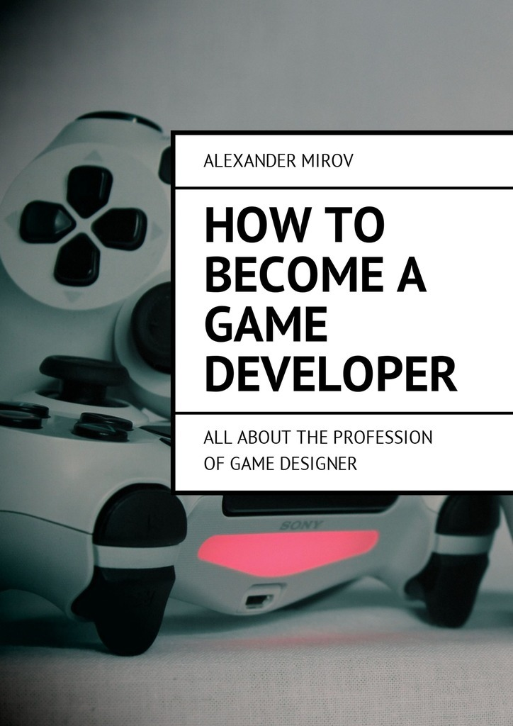 Alexander Mirov How to become a game developer. All about the profession of game designer a game for all the family