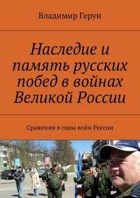 Владимир Герун - Наследие и память русских побед в войнах Великой России. Сражения вгоды войн России