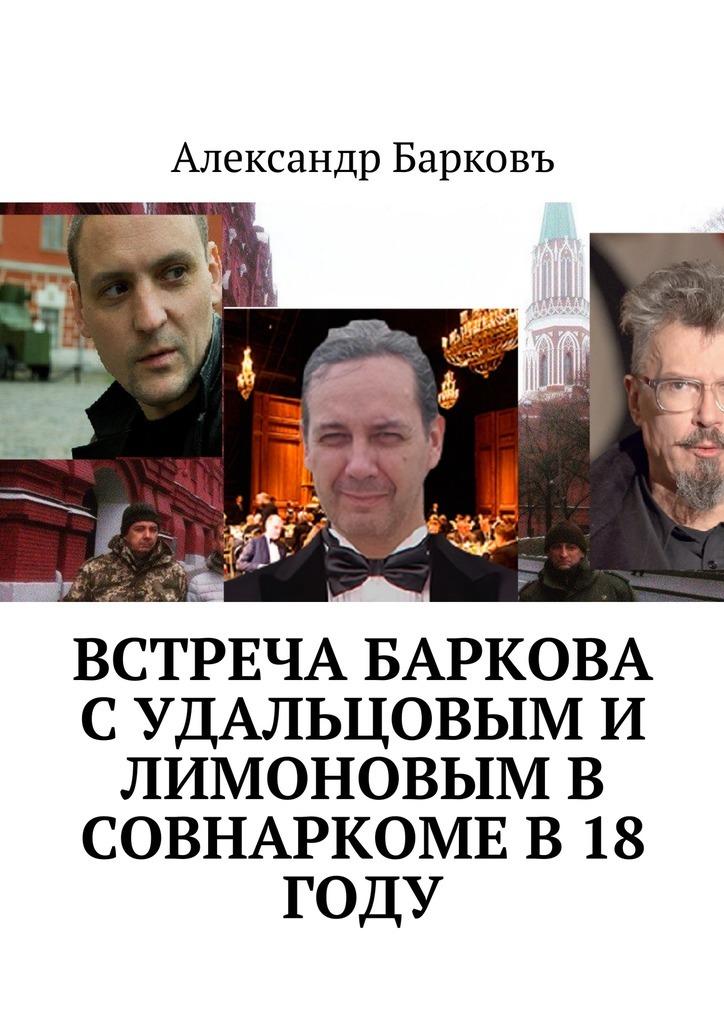 Александр Барковъ Встреча Баркова с Удальцовым и Лимоновым в Совнаркоме в18 году жадан с в ворошиловград
