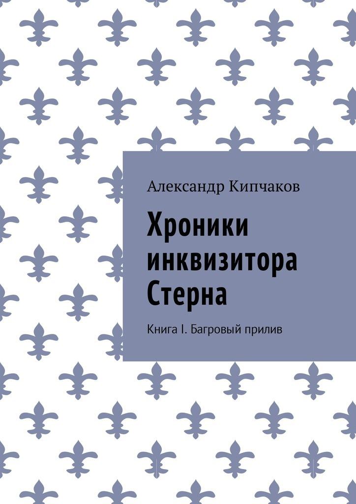 Александр Кипчаков - Хроники инквизитора Стерна. Книга I. Багровый прилив