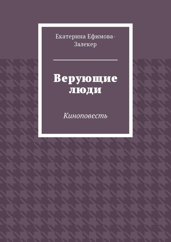 Екатерина Ефимова-Залекер - Верующие люди. Киноповесть