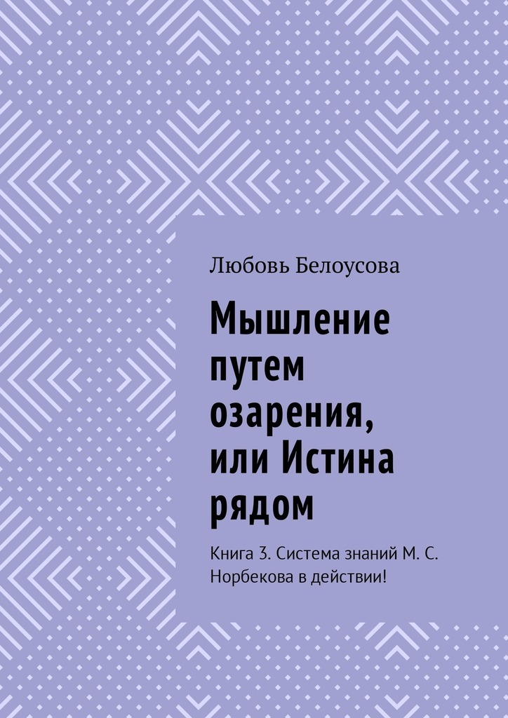 Любовь Белоусова - Мышление путем озарения, или Истина рядом. Книга3. Система знаний М. С. Норбекова в действии!