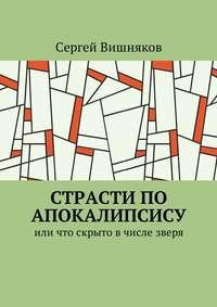 Сергей Вишняков - Страсти по Апокалипсису. Или что скрыто вчисле зверя