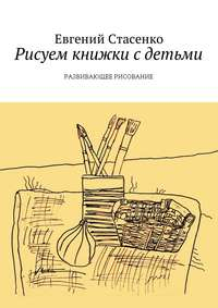Евгений Стасенко - Рисуем книжки с детьми. Развивающее Рисование