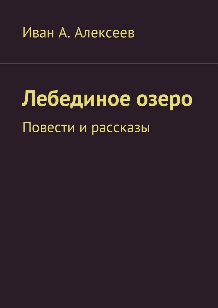 Иван А. Алексеев Лебединое озеро. Повести ирассказы куклу зовут рейзл рассказы повести