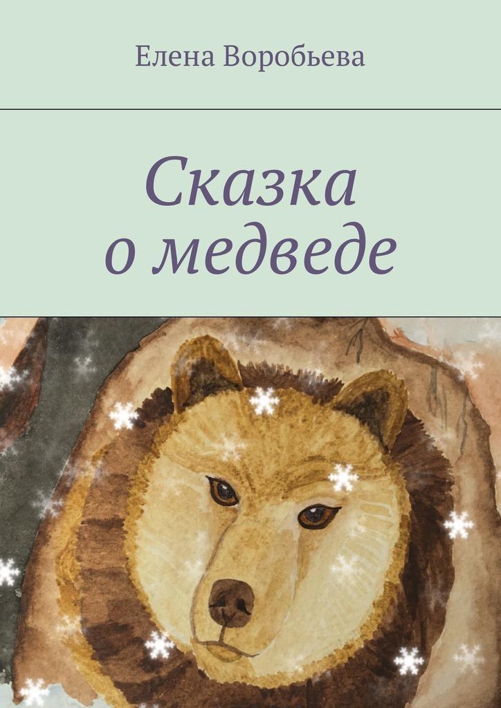 Елена Воробьева Сказка о медведе елена александровна потехина сказка о