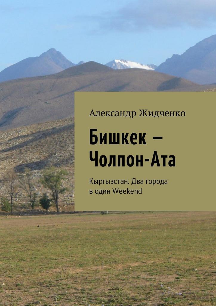 Александр Жидченко - Бишкек – Чолпон-Ата. Кыргызстан. Два города водин Weekend
