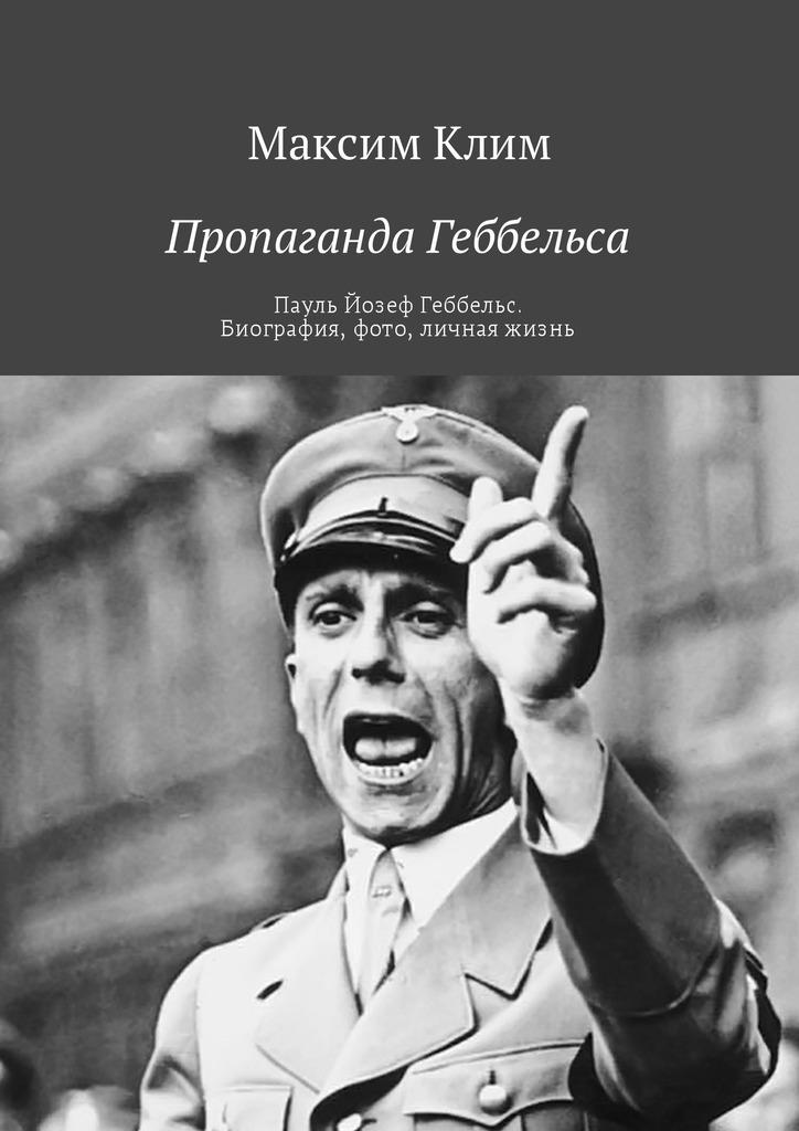 Максим Клим Пропаганда Геббельса. Пауль Йозеф Геббельс. Биография, фото, личная жизнь ISBN: 9785449021670
