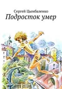Сергей Цымбаленко - Подросток умер
