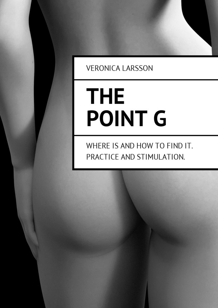 Veronica Larsson The point G. Where is and how to find it. Practice and stimulation veronica larsson how to bring a woman to