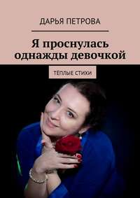 Дарья Петрова - Я проснулась однажды девочкой. Тёплые стихи