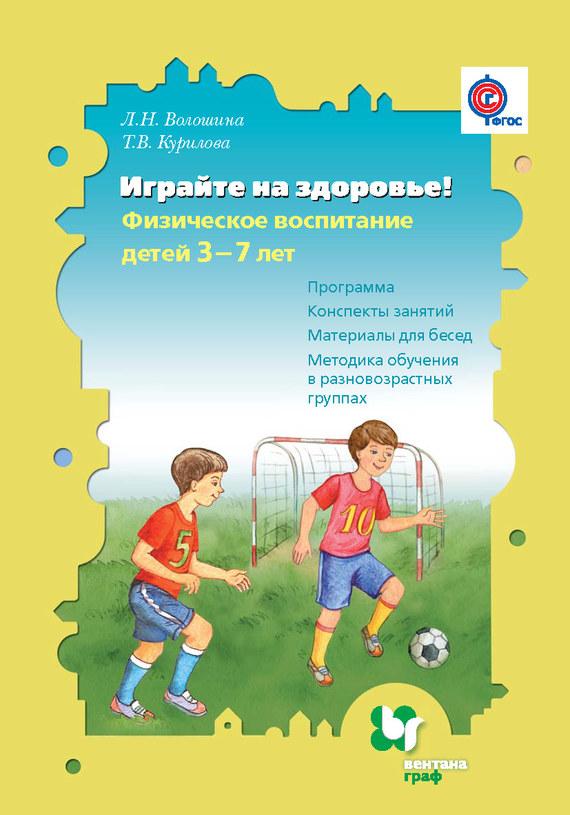 Л. Н. Волошина Играйте на здоровье! Физическое воспитание детей 3–7 лет. Программа, конспекты занятий, материалы для бесед, методика обучения в разновозрастных группах