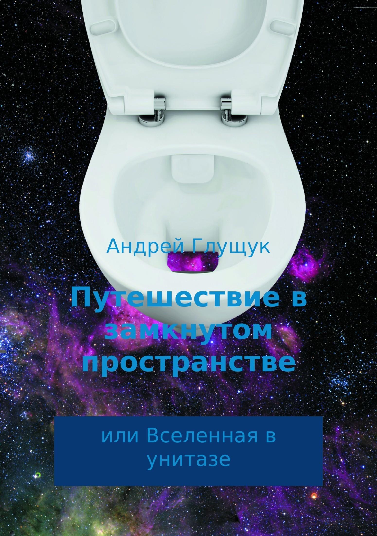 Андрей Михайлович Глущук Путешествие в замкнутом пространстве или Вселенная в унитазе эфраим баух над краем кратера
