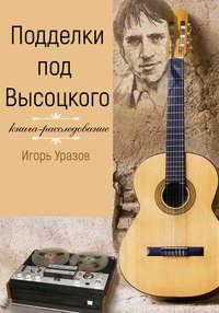 Игорь Уразов - Подделки под Высоцкого. Книга-расследование