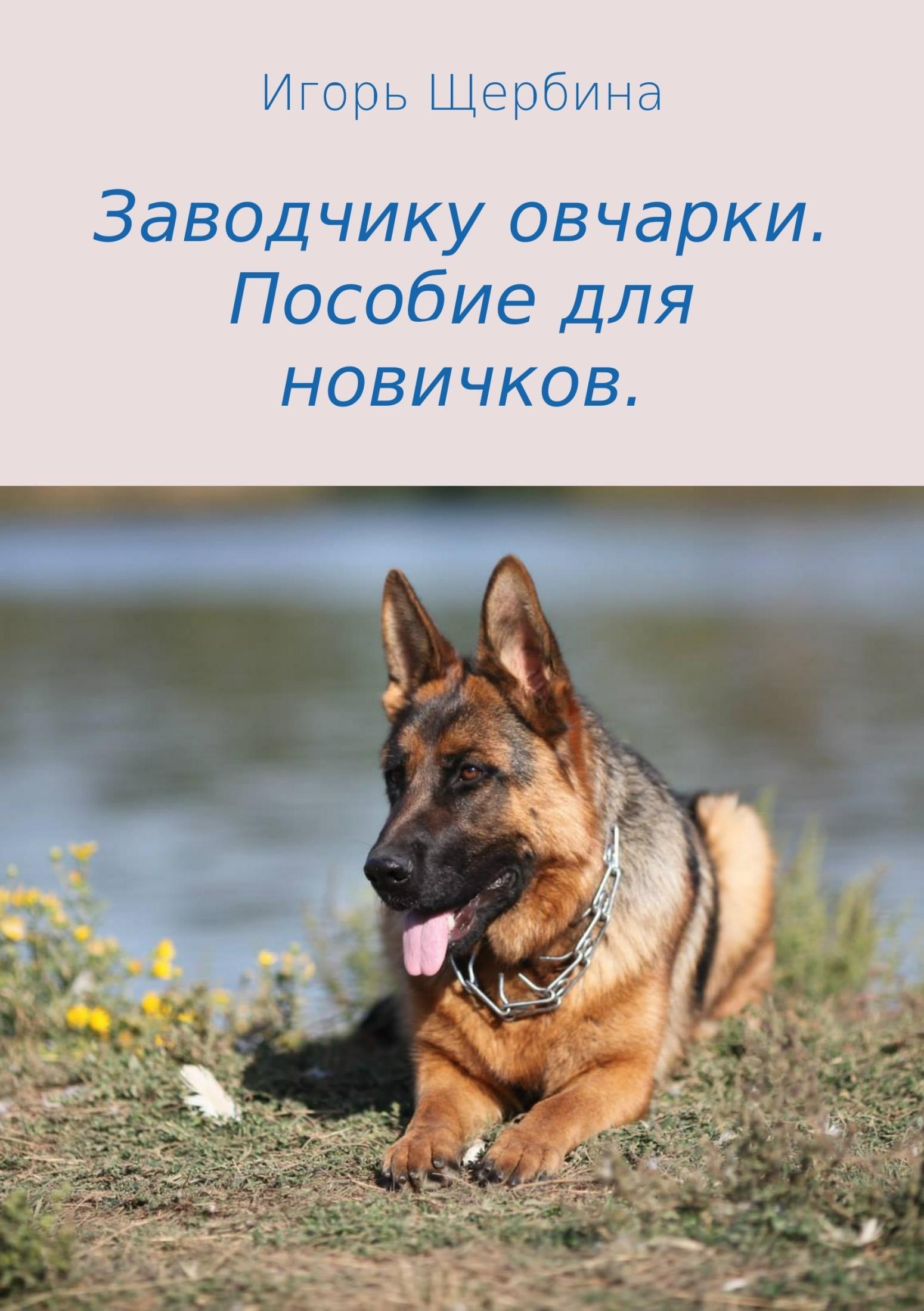 Игорь Анатольевич Щербина. Заводчику овчарки. Пособие для новичков
