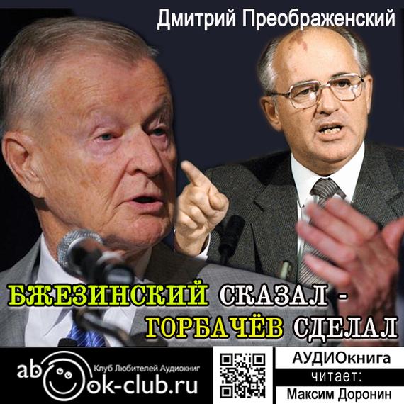 ДмитрийПреображенский Бжезинский сказал – Горбачёв сделал